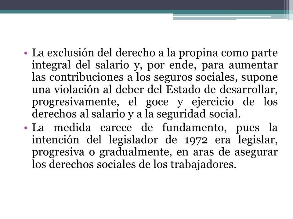 La exclusión del derecho a la propina como parte integral del salario y, por ende, para aumentar las contribuciones a los seguros sociales, supone una violación al deber del Estado de desarrollar, progresivamente, el goce y ejercicio de los derechos al salario y a la seguridad social.
