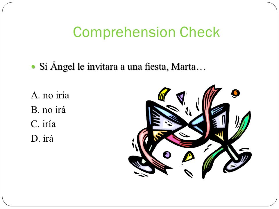 Comprehension Check Si Ángel le invitara a una fiesta, Marta…