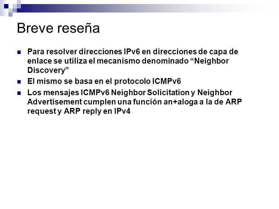 Breve reseña Para resolver direcciones IPv6 en direcciones de capa de enlace se utiliza el mecanismo denominado Neighbor Discovery