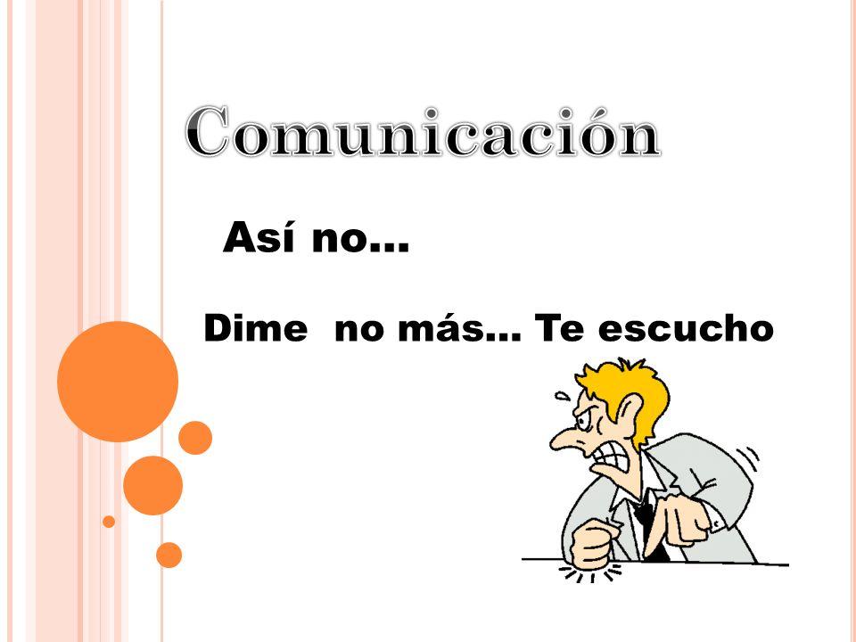 Comunicación Así no… Dime no más… Te escucho