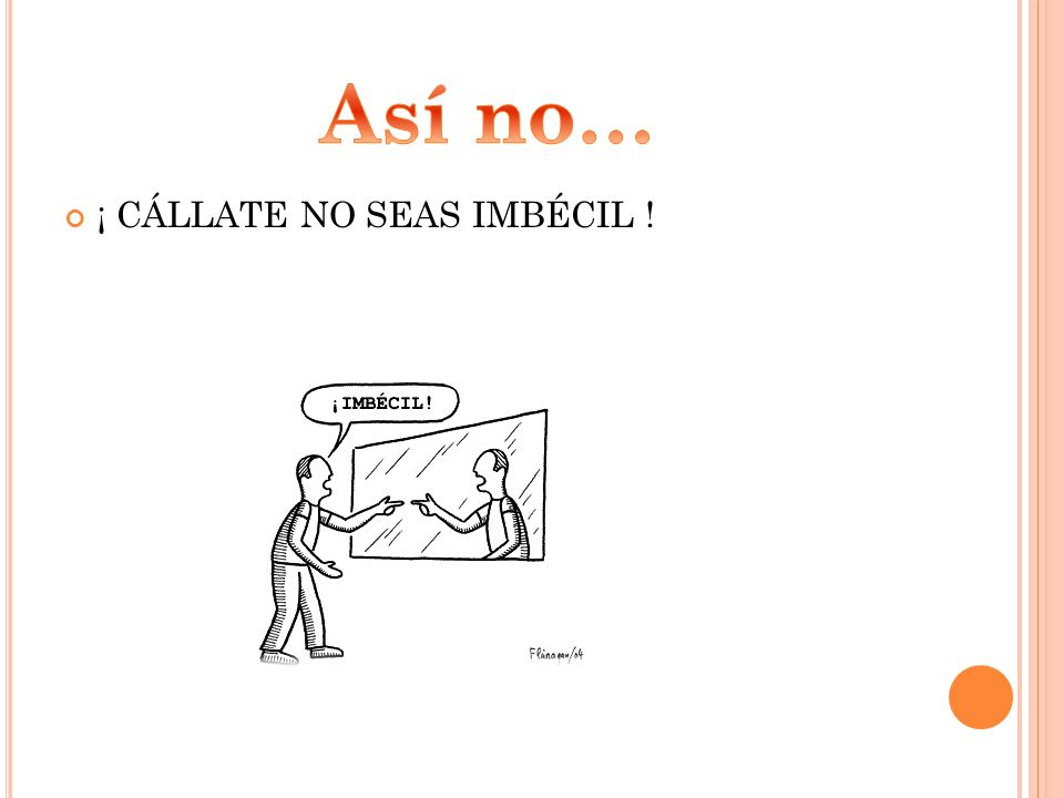 Así no… ¡ CÁLLATE NO SEAS IMBÉCIL !