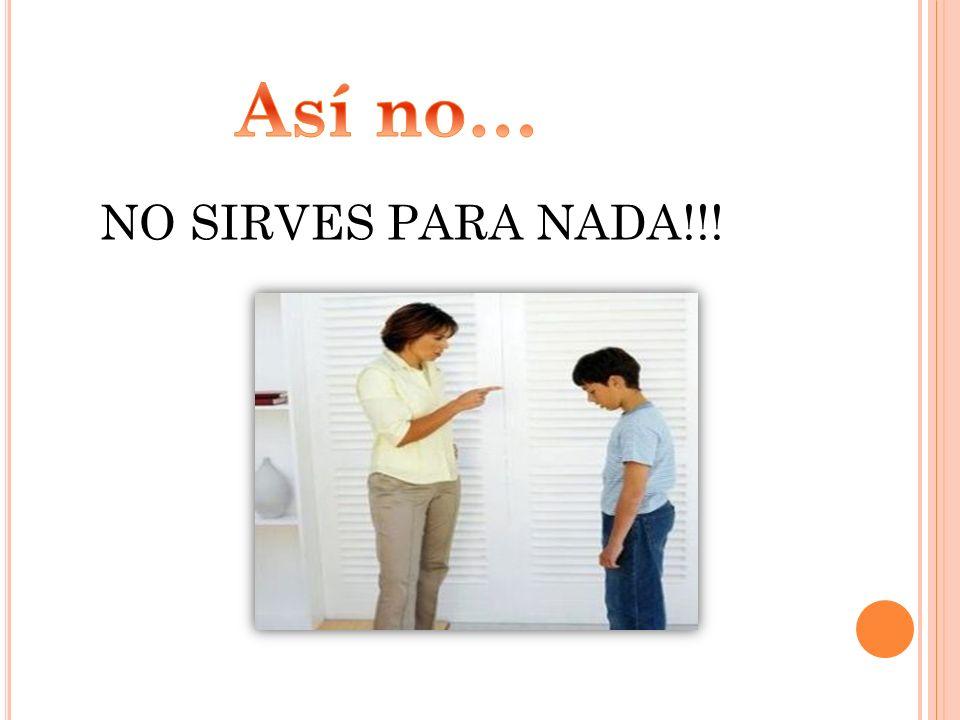 Así no… NO SIRVES PARA NADA!!!