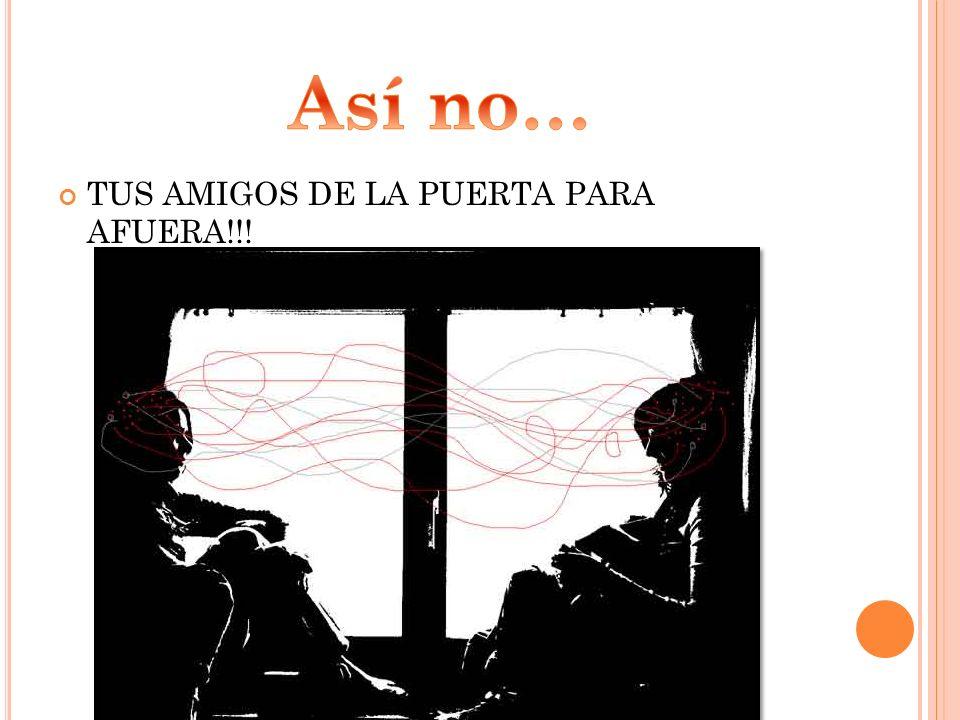 Así no… TUS AMIGOS DE LA PUERTA PARA AFUERA!!!
