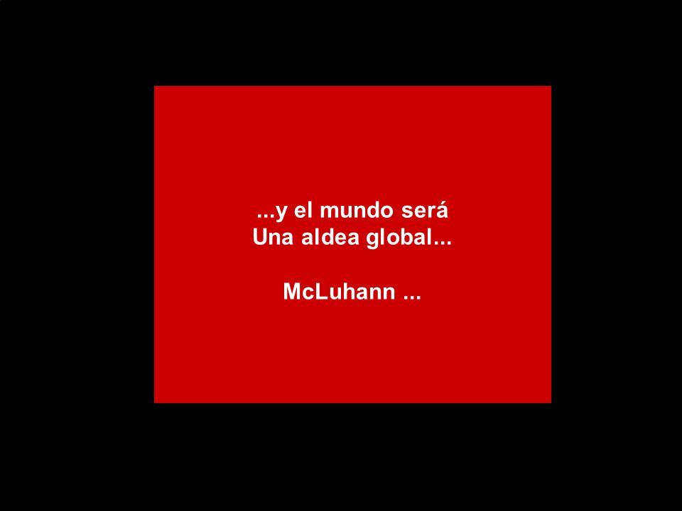 ...y el mundo será Una aldea global... McLuhann ...
