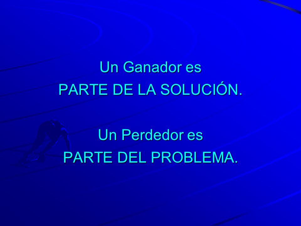 Un Ganador es PARTE DE LA SOLUCIÓN. Un Perdedor es PARTE DEL PROBLEMA.