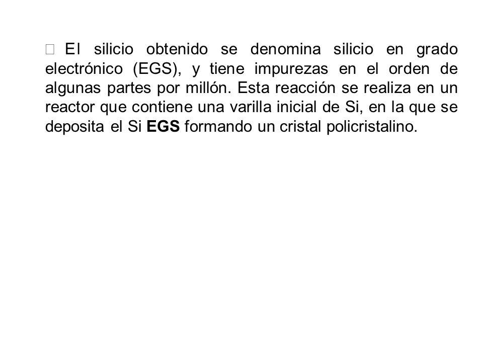 € El silicio obtenido se denomina silicio en grado electrónico (EGS), y tiene impurezas en el orden de algunas partes por millón.