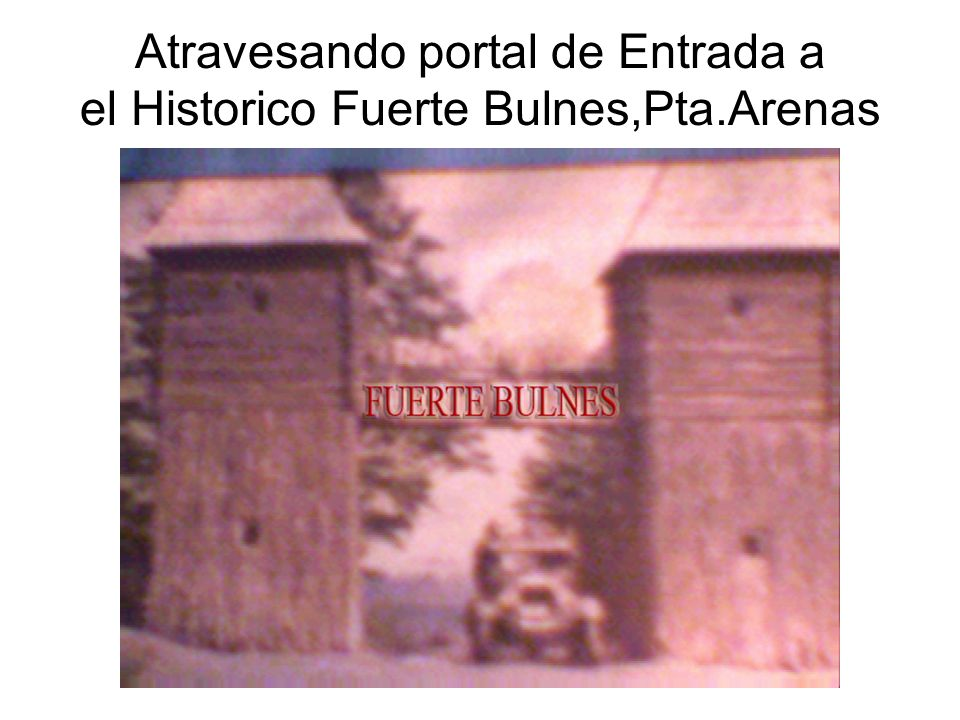 Atravesando portal de Entrada a el Historico Fuerte Bulnes,Pta.Arenas