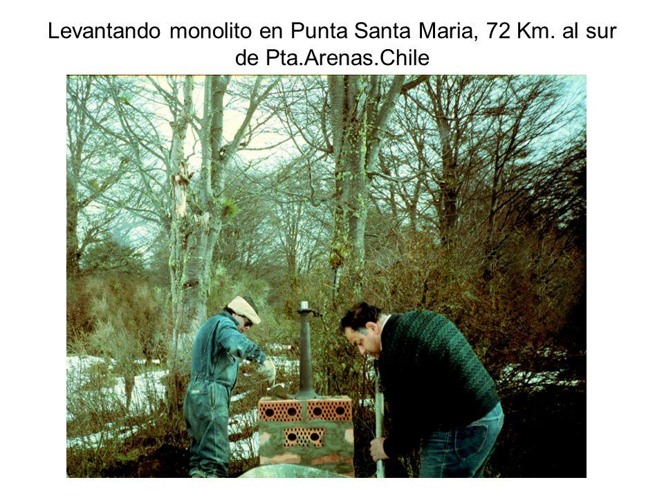 Levantando monolito en Punta Santa Maria, 72 Km. al sur de Pta. Arenas