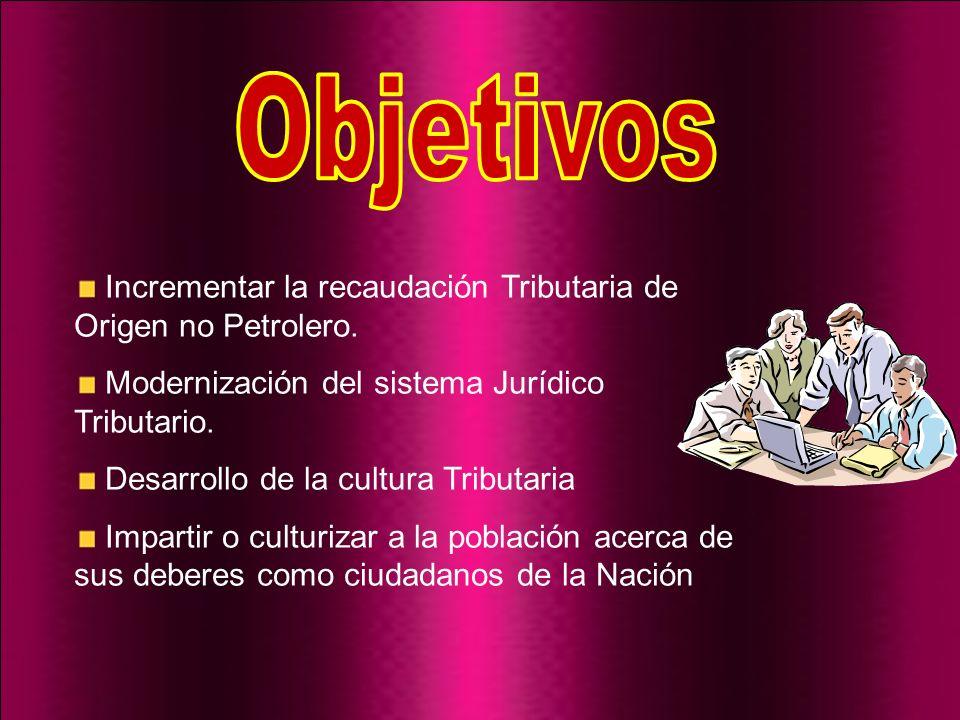 ObjetivosIncrementar la recaudación Tributaria de Origen no Petrolero. Modernización del sistema Jurídico Tributario.