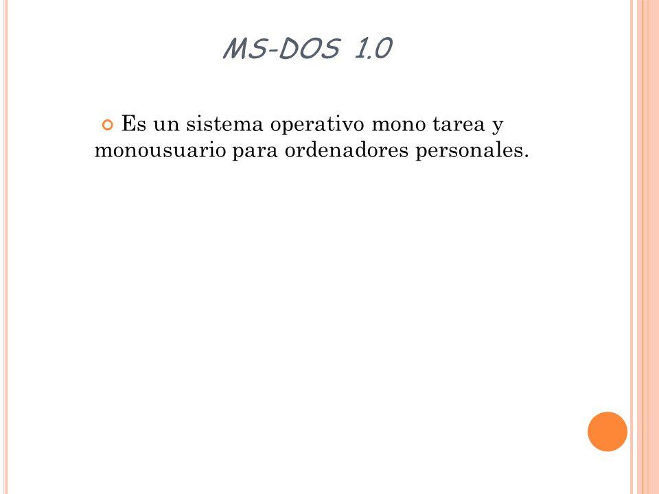 MS-DOS 1.0 Es un sistema operativo mono tarea y monousuario para ordenadores personales.