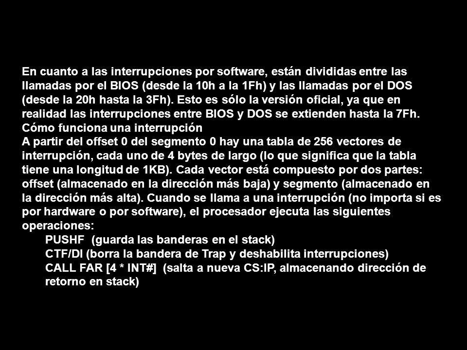En cuanto a las interrupciones por software, están divididas entre las llamadas por el BIOS (desde la 10h a la 1Fh) y las llamadas por el DOS (desde la 20h hasta la 3Fh). Esto es sólo la versión oficial, ya que en realidad las interrupciones entre BIOS y DOS se extienden hasta la 7Fh.