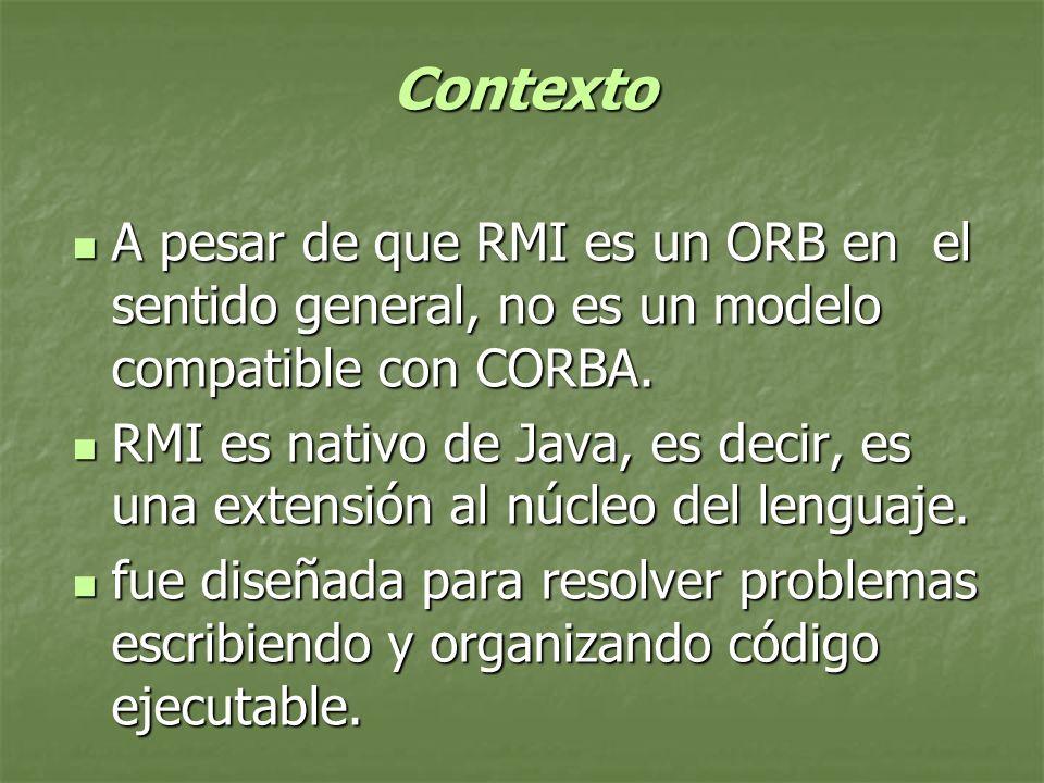 Contexto A pesar de que RMI es un ORB en el sentido general, no es un modelo compatible con CORBA.