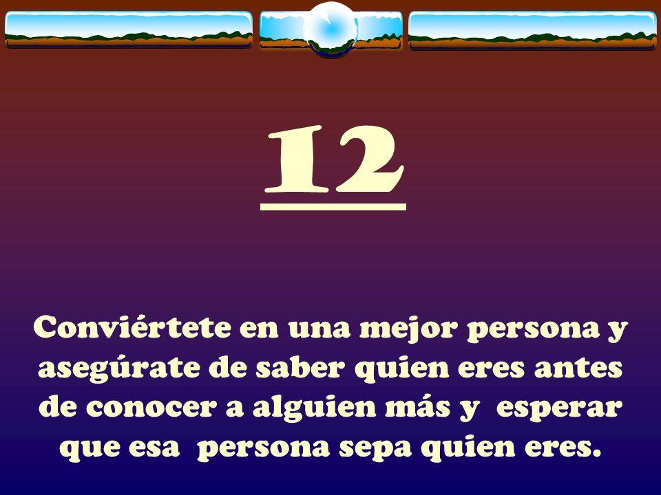 12Conviértete en una mejor persona y asegúrate de saber quien eres antes de conocer a alguien más y esperar que esa persona sepa quien eres.