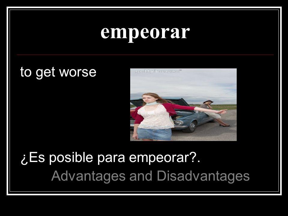 empeorar to get worse ¿Es posible para empeorar .