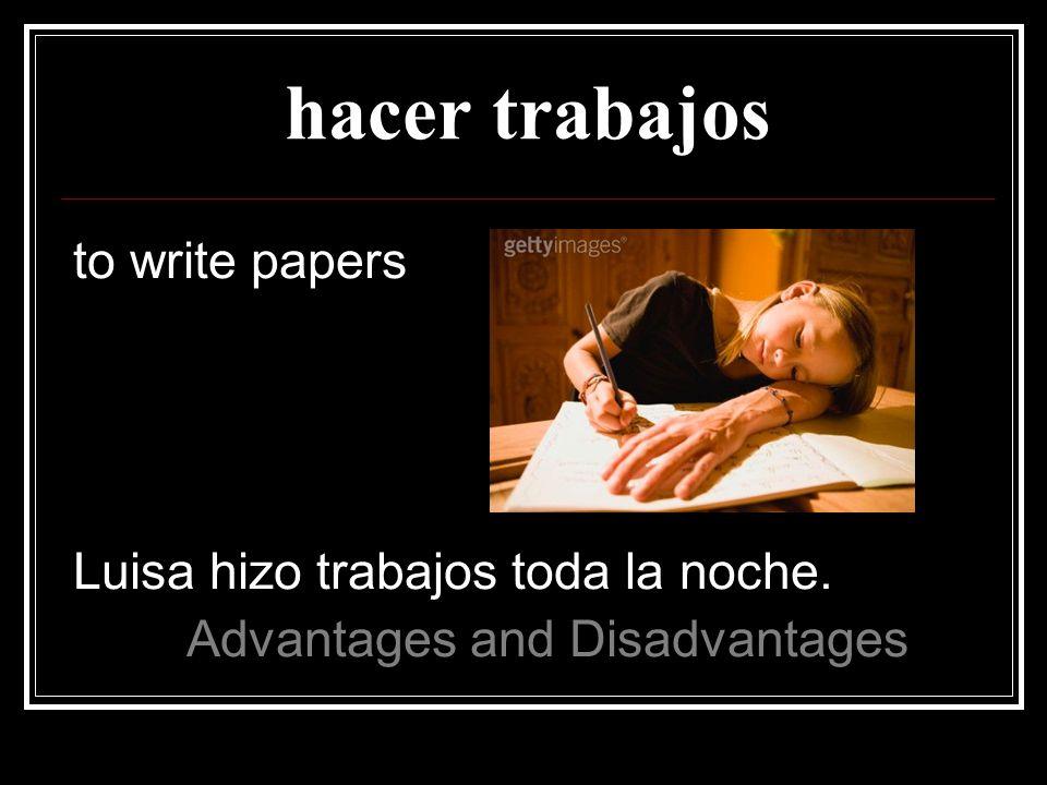 hacer trabajos to write papers Luisa hizo trabajos toda la noche.