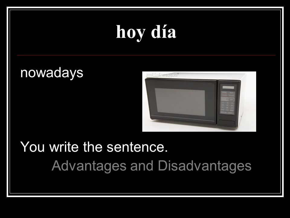 hoy día nowadays You write the sentence. Advantages and Disadvantages
