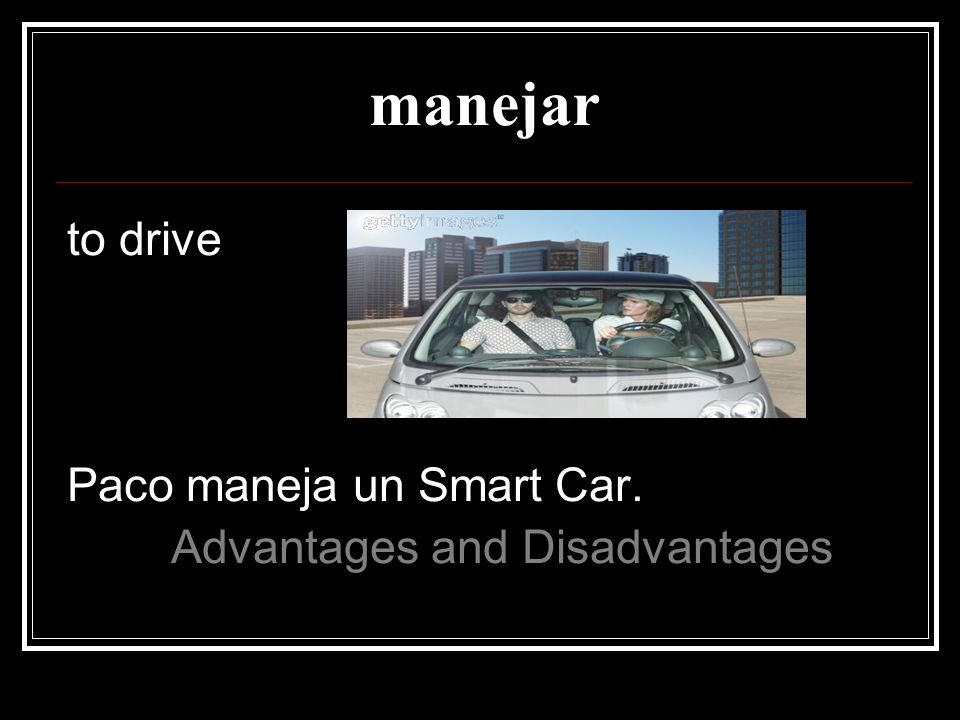 manejar to drive Paco maneja un Smart Car.