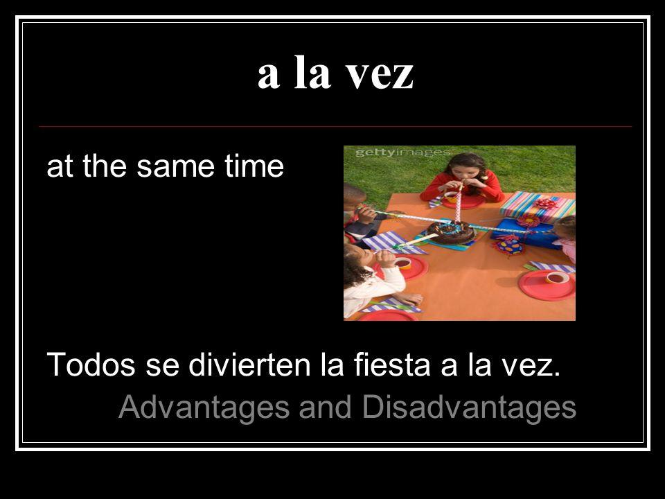 a la vez at the same time Todos se divierten la fiesta a la vez.