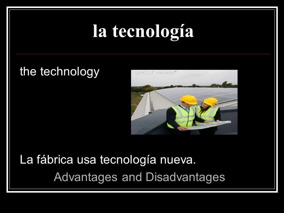 la tecnología the technology La fábrica usa tecnología nueva.