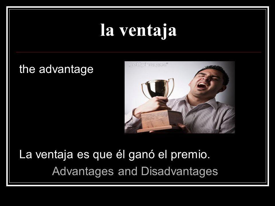 la ventaja the advantage La ventaja es que él ganó el premio.