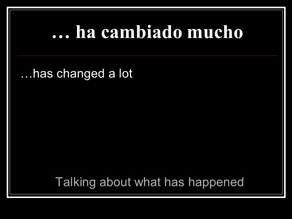 … ha cambiado mucho …has changed a lot Talking about what has happened