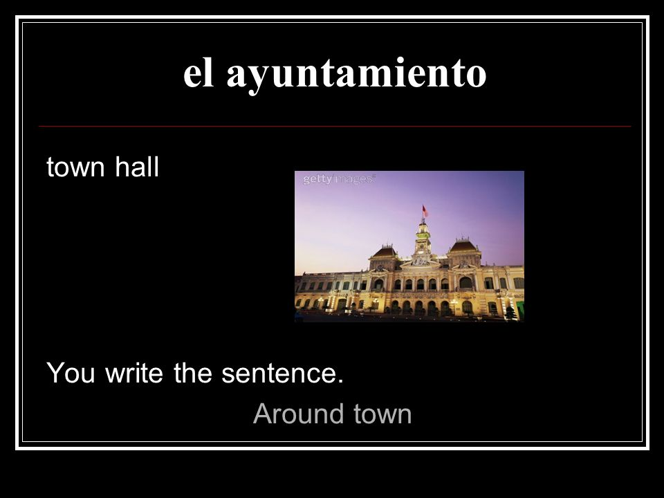 el ayuntamiento town hall You write the sentence. Around town