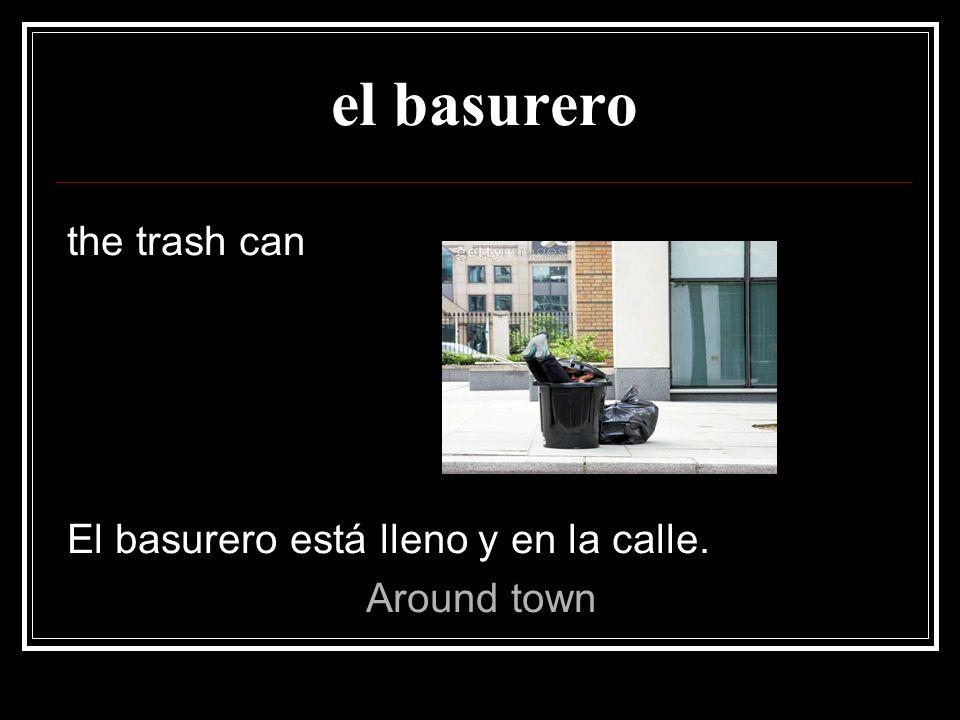 el basurero the trash can El basurero está lleno y en la calle.