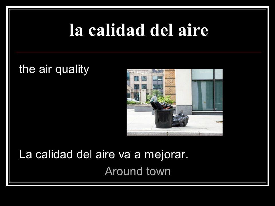 la calidad del aire the air quality La calidad del aire va a mejorar.