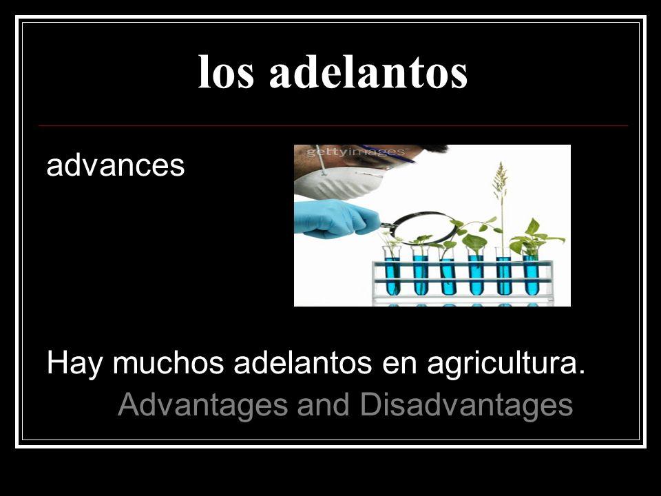 los adelantos advances Hay muchos adelantos en agricultura.