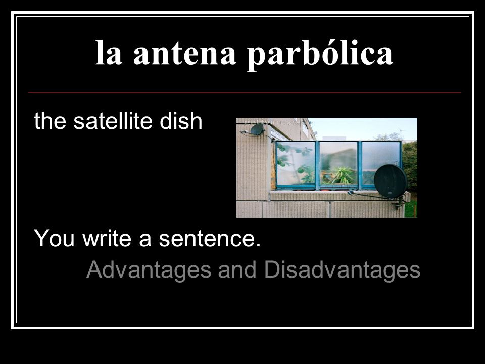 la antena parbólica the satellite dish You write a sentence.