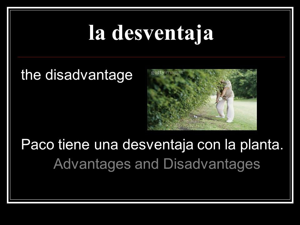 la desventaja the disadvantage