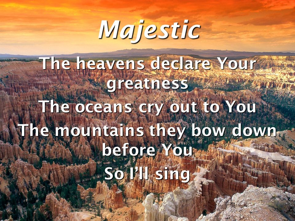 Majestic The heavens declare Your greatness The oceans cry out to You