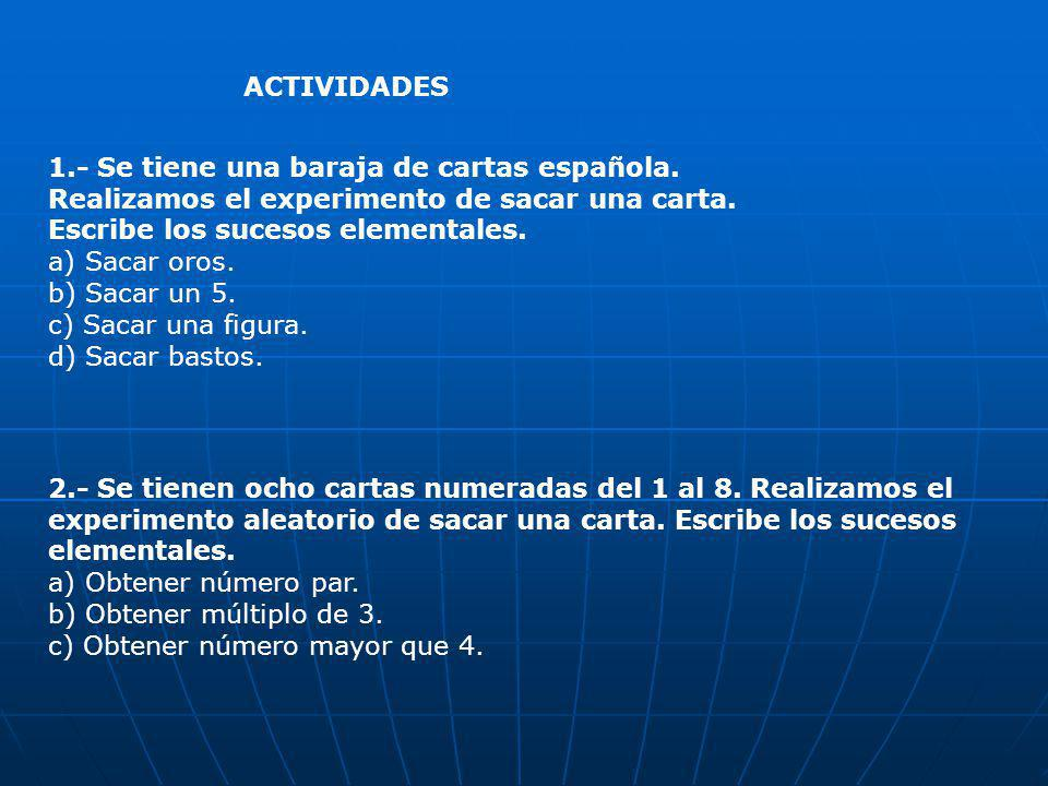 ACTIVIDADES 1.- Se tiene una baraja de cartas española. Realizamos el experimento de sacar una carta.