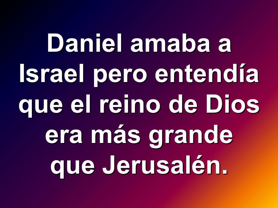 Daniel amaba a Israel pero entendía que el reino de Dios era más grande que Jerusalén.