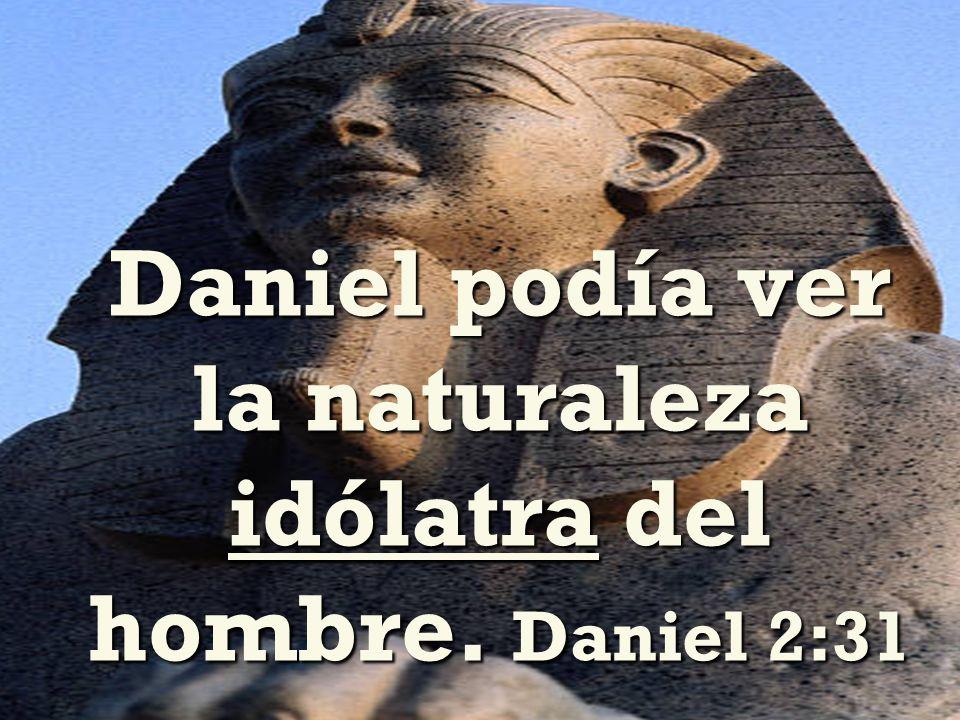 Daniel podía ver la naturaleza idólatra del hombre. Daniel 2:31