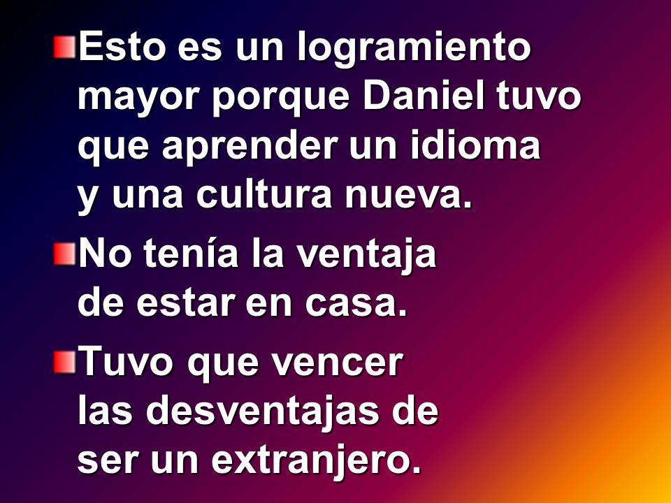 Esto es un logramiento mayor porque Daniel tuvo que aprender un idioma y una cultura nueva.