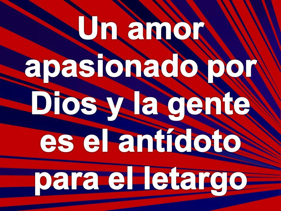 Un amor apasionado por Dios y la gente es el antídoto para el letargo
