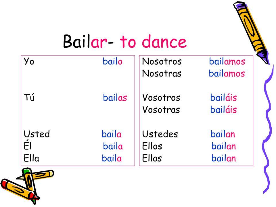 Bailar- to dance Yo bailo Tú bailas Usted baila Él baila Ella baila