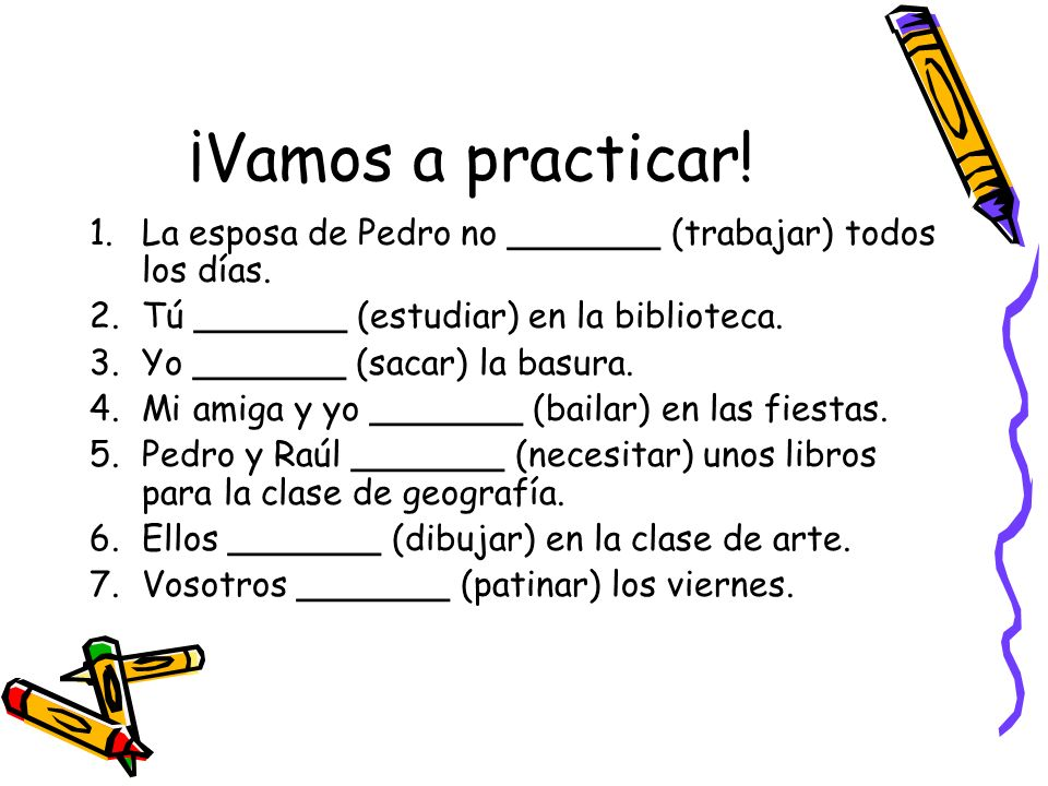 ¡Vamos a practicar! La esposa de Pedro no _______ (trabajar) todos los días. Tú _______ (estudiar) en la biblioteca.