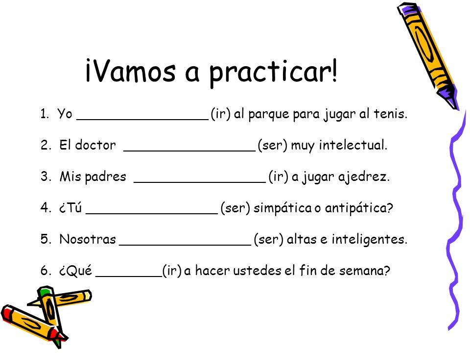 ¡Vamos a practicar! 1. Yo ________________ (ir) al parque para jugar al tenis. 2. El doctor ________________ (ser) muy intelectual.