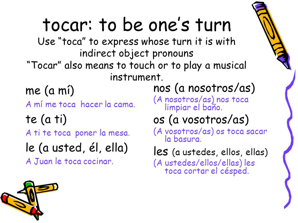 tocar: to be one's turn Use toca to express whose turn it is with indirect object pronouns Tocar also means to touch or to play a musical instrument.