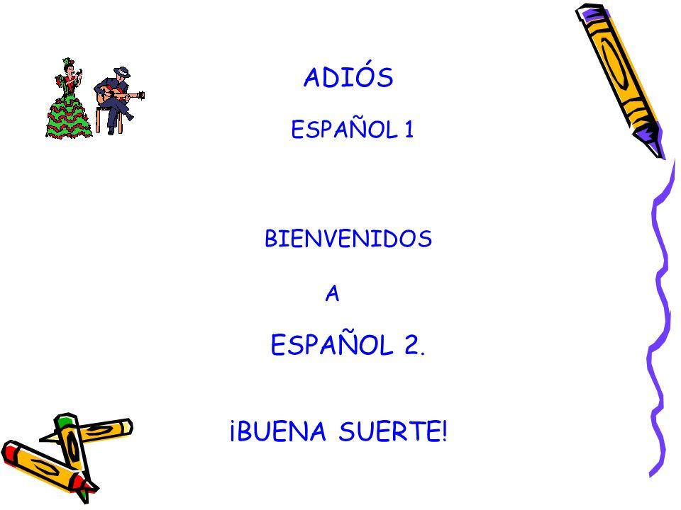 ADIÓS ESPAÑOL 1 BIENVENIDOS A ESPAÑOL 2. ¡BUENA SUERTE!