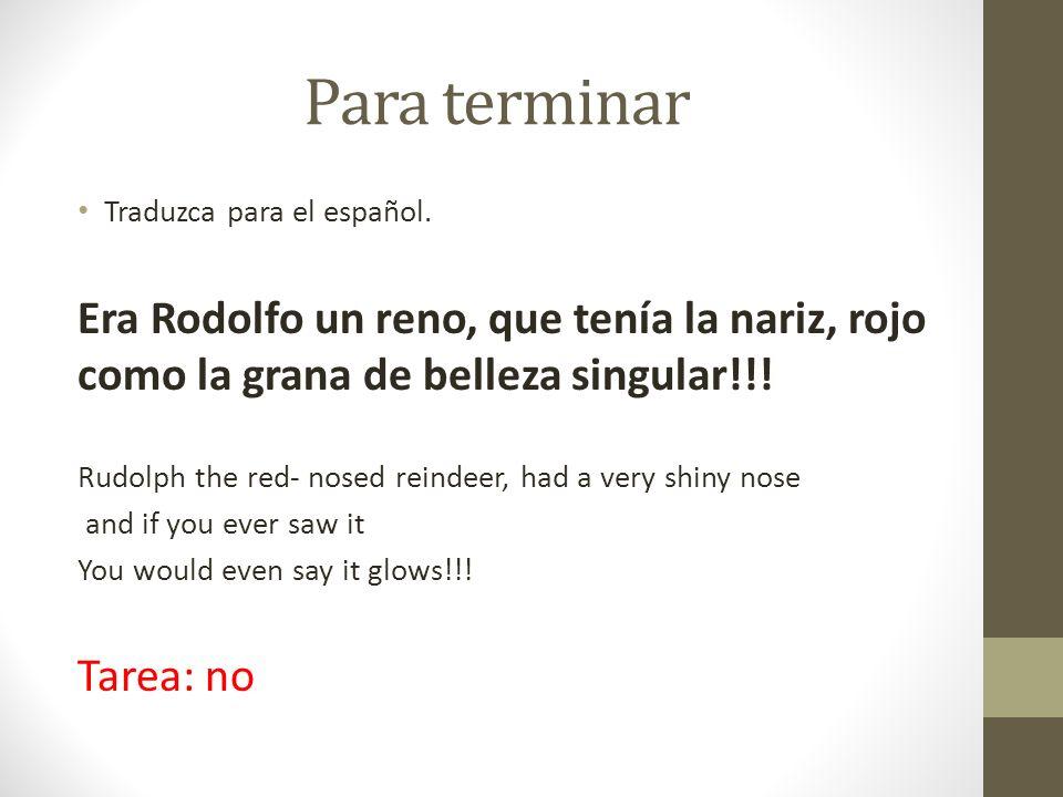 Para terminarTraduzca para el español. Era Rodolfo un reno, que tenía la nariz, rojo como la grana de belleza singular!!!