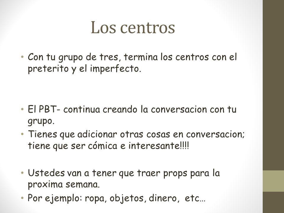 Los centrosCon tu grupo de tres, termina los centros con el preterito y el imperfecto. El PBT- continua creando la conversacion con tu grupo.