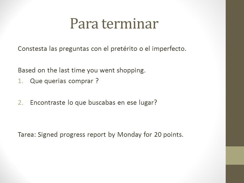 Para terminarConstesta las preguntas con el pretérito o el imperfecto. Based on the last time you went shopping.