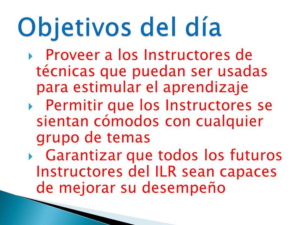 Objetivos del día Proveer a los Instructores de técnicas que puedan ser usadas para estimular el aprendizaje.