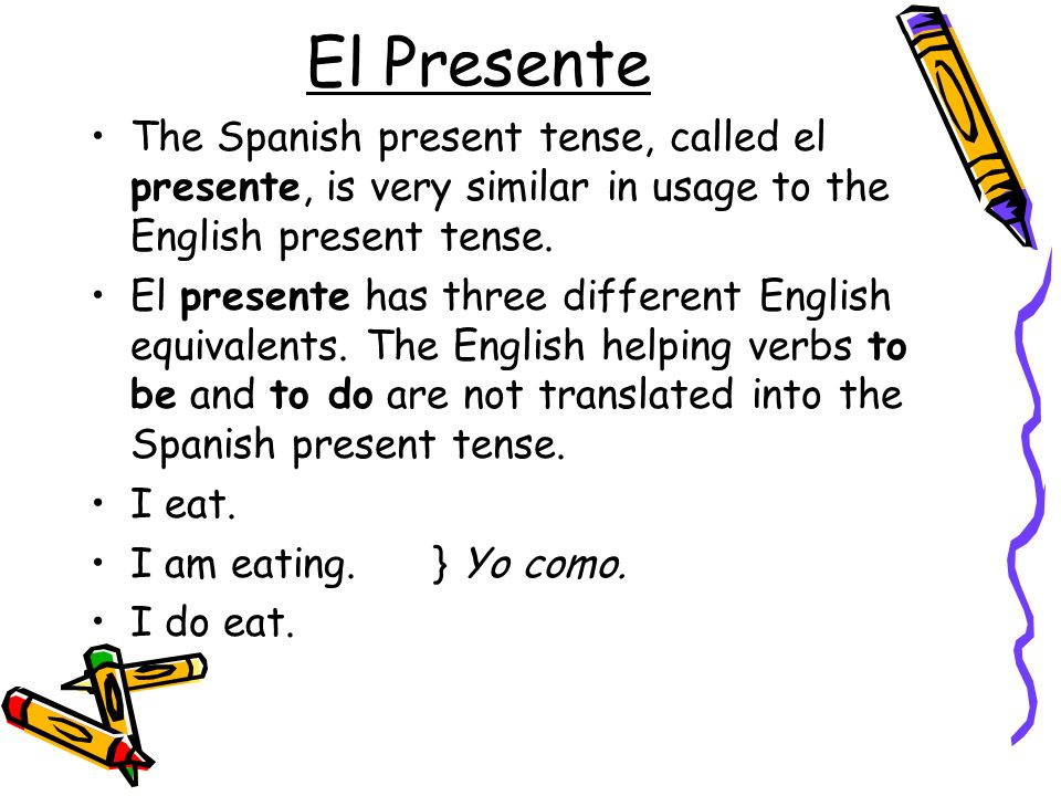 El Presente The Spanish present tense, called el presente, is very similar in usage to the English present tense.
