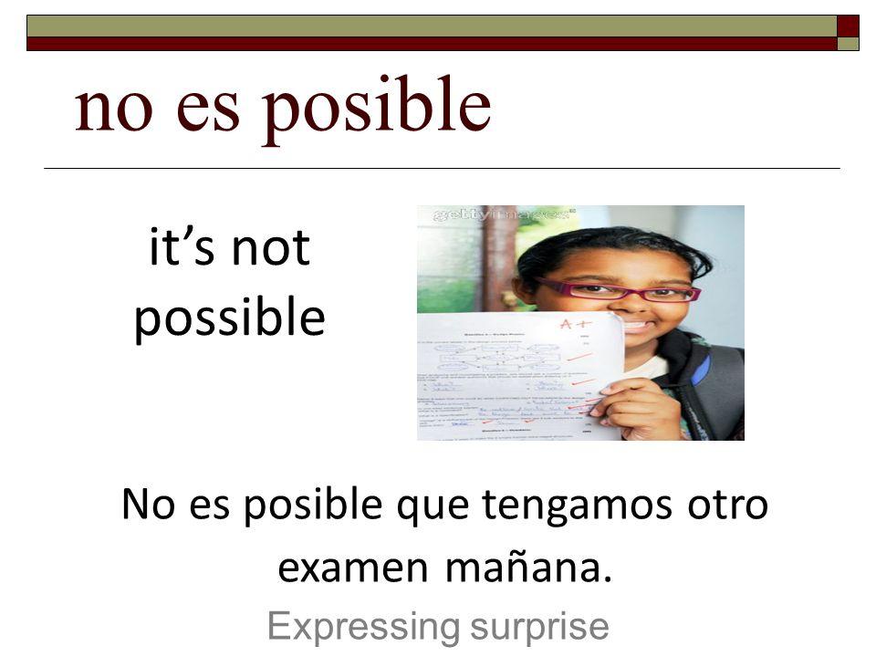 No es posible que tengamos otro examen mañana.