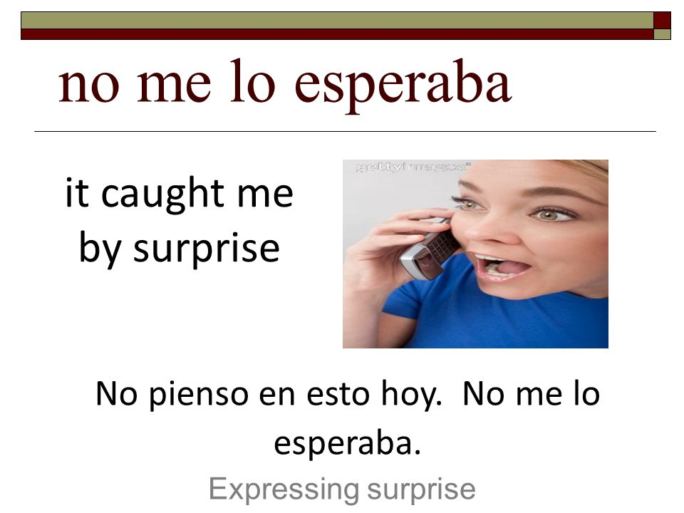 no me lo esperaba it caught me by surprise