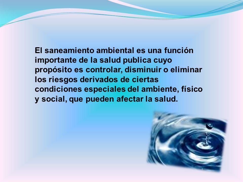 El saneamiento ambiental es una función importante de la salud publica cuyo propósito es controlar, disminuir o eliminar los riesgos derivados de ciertas condiciones especiales del ambiente, físico y social, que pueden afectar la salud.